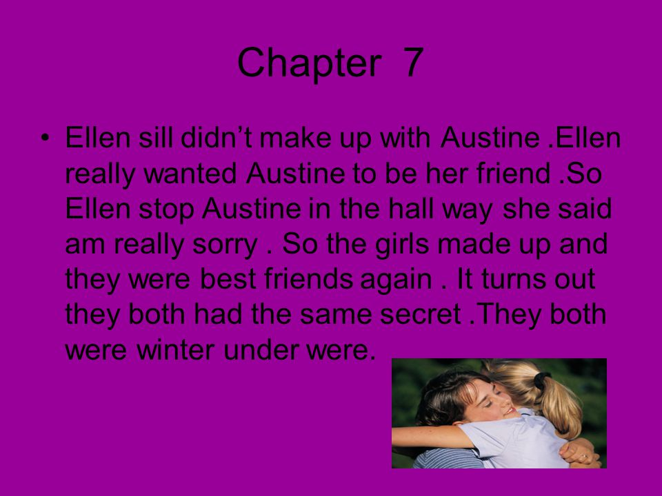 Chapter 7 Ellen sill didn't make up with Austine.Ellen really wanted Austine to be her friend.So Ellen stop Austine in the hall way she said am really sorry.