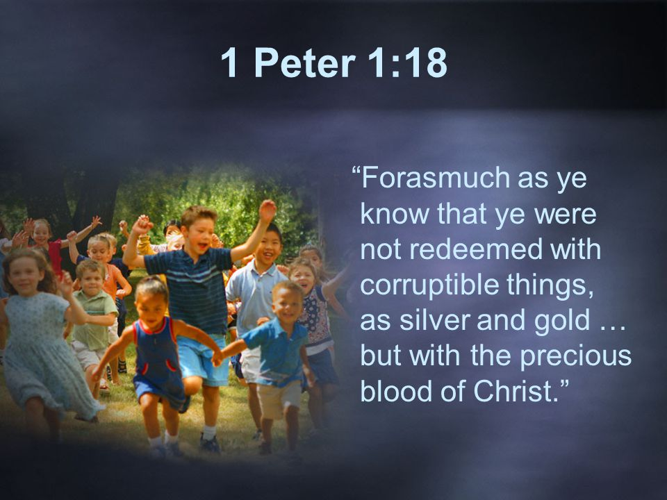 1 Peter 1:18 Forasmuch as ye know that ye were not redeemed with corruptible things, as silver and gold … but with the precious blood of Christ.