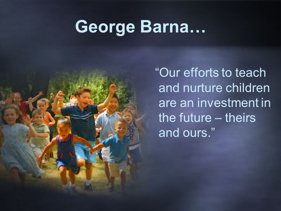 George Barna… Our efforts to teach and nurture children are an investment in the future – theirs and ours.