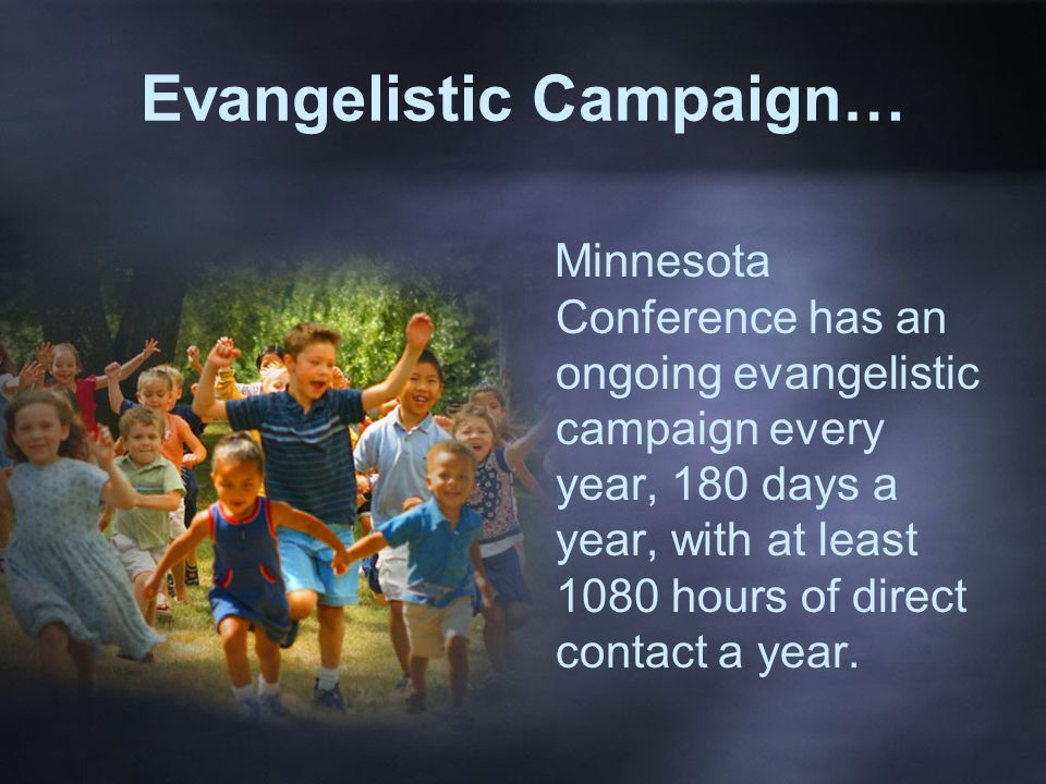 Evangelistic Campaign… Minnesota Conference has an ongoing evangelistic campaign every year, 180 days a year, with at least 1080 hours of direct contact a year.