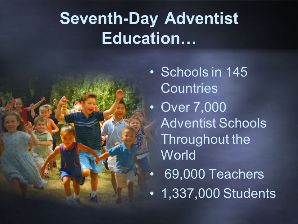 Seventh-Day Adventist Education… Schools in 145 Countries Over 7,000 Adventist Schools Throughout the World 69,000 Teachers 1,337,000 Students