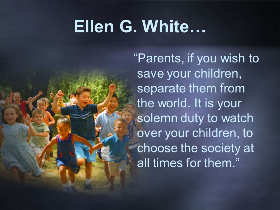 Ellen G. White… Parents, if you wish to save your children, separate them from the world.
