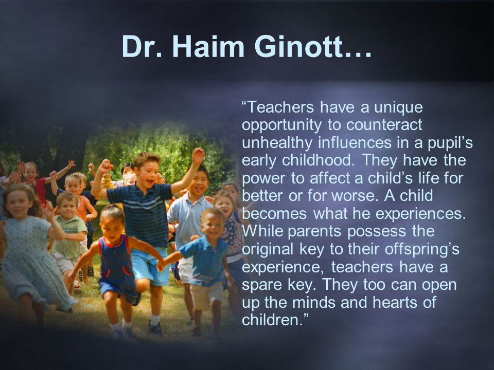 """Dr. Haim Ginott… """"Teachers have a unique opportunity to counteract unhealthy influences in a pupil's early childhood. They have the power to affect a"""
