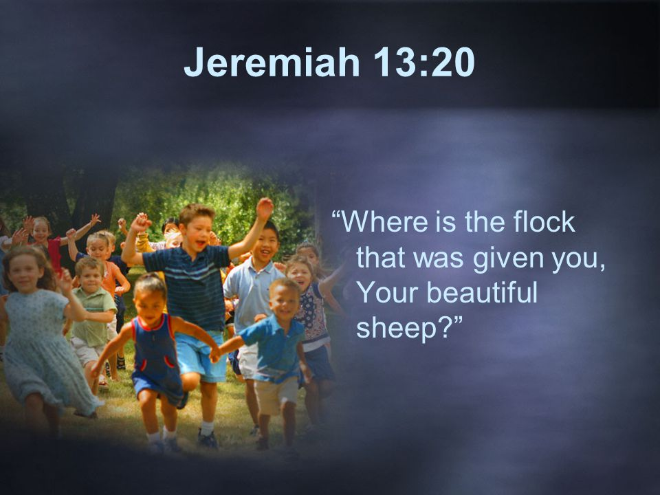 Jeremiah 13:20 Where is the flock that was given you, Your beautiful sheep