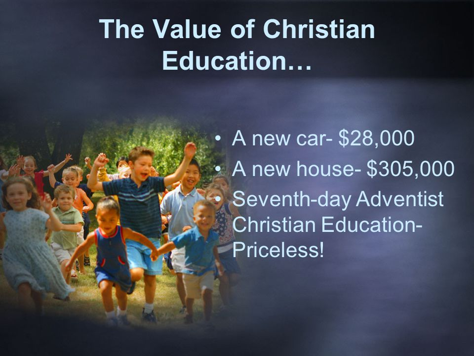 The Value of Christian Education… A new car- $28,000 A new house- $305,000 Seventh-day Adventist Christian Education- Priceless!