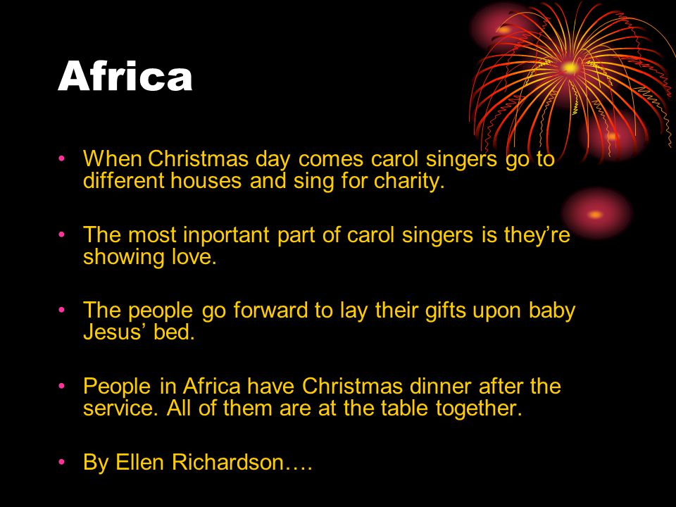 Africa When Christmas day comes carol singers go to different houses and sing for charity.