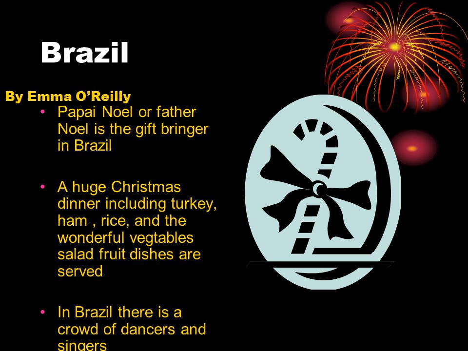 Brazil Papai Noel or father Noel is the gift bringer in Brazil A huge Christmas dinner including turkey, ham, rice, and the wonderful vegtables salad fruit dishes are served In Brazil there is a crowd of dancers and singers The dance is called the three kings day By Emma O'Reilly
