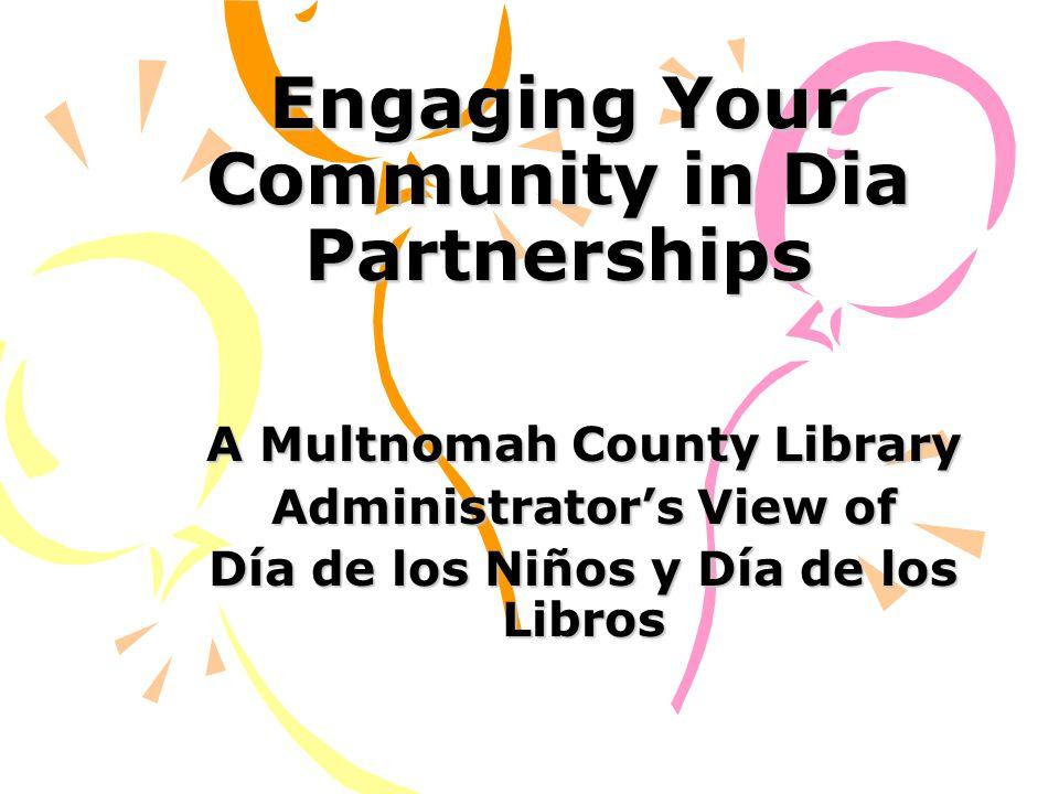 Engaging Your Community in Dia Partnerships A Multnomah County Library Administrator's View of Día de los Niños y Día de los Libros