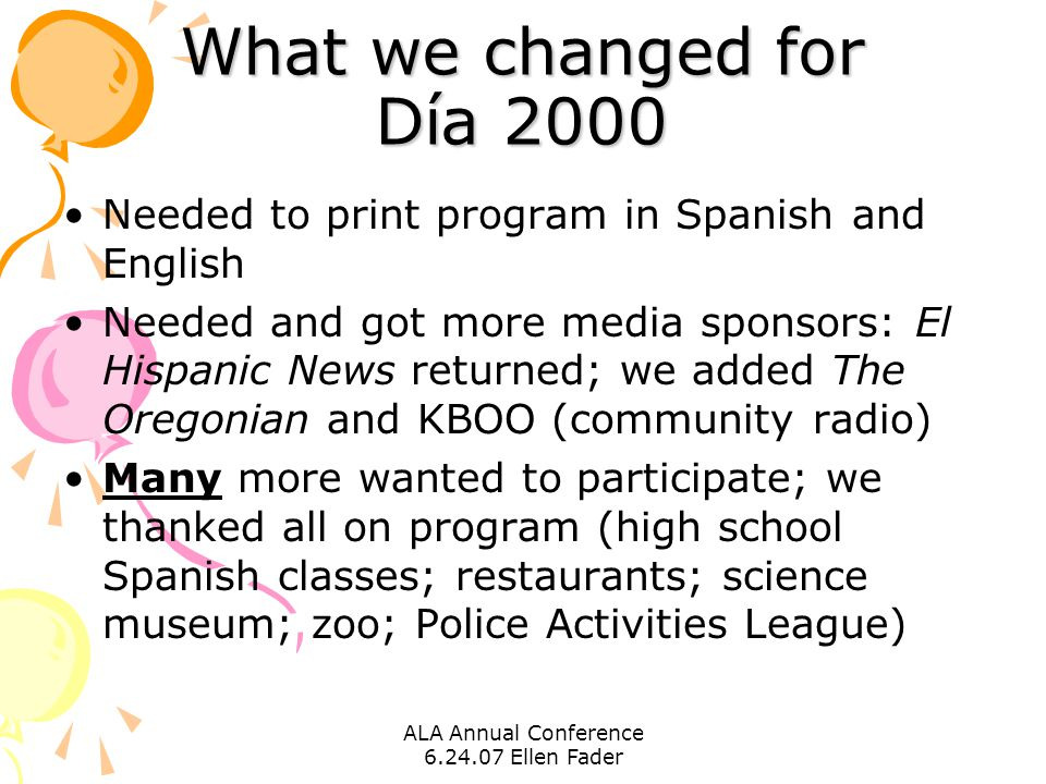ALA Annual Conference 6.24.07 Ellen Fader What we changed for Día 2000 Needed to print program in Spanish and English Needed and got more media sponsors: El Hispanic News returned; we added The Oregonian and KBOO (community radio) Many more wanted to participate; we thanked all on program (high school Spanish classes; restaurants; science museum; zoo; Police Activities League)