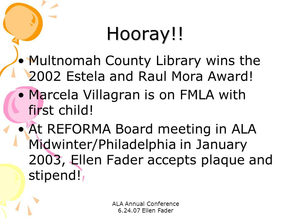ALA Annual Conference 6.24.07 Ellen Fader Hooray!! Multnomah County Library wins the 2002 Estela and Raul Mora Award! Marcela Villagran is on FMLA wit