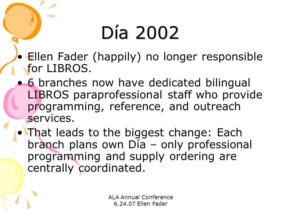 ALA Annual Conference 6.24.07 Ellen Fader Día 2002 Ellen Fader (happily) no longer responsible for LIBROS. 6 branches now have dedicated bilingual LIB