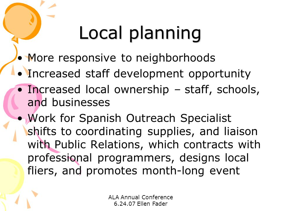 ALA Annual Conference 6.24.07 Ellen Fader Local planning More responsive to neighborhoods Increased staff development opportunity Increased local ownership – staff, schools, and businesses Work for Spanish Outreach Specialist shifts to coordinating supplies, and liaison with Public Relations, which contracts with professional programmers, designs local fliers, and promotes month-long event