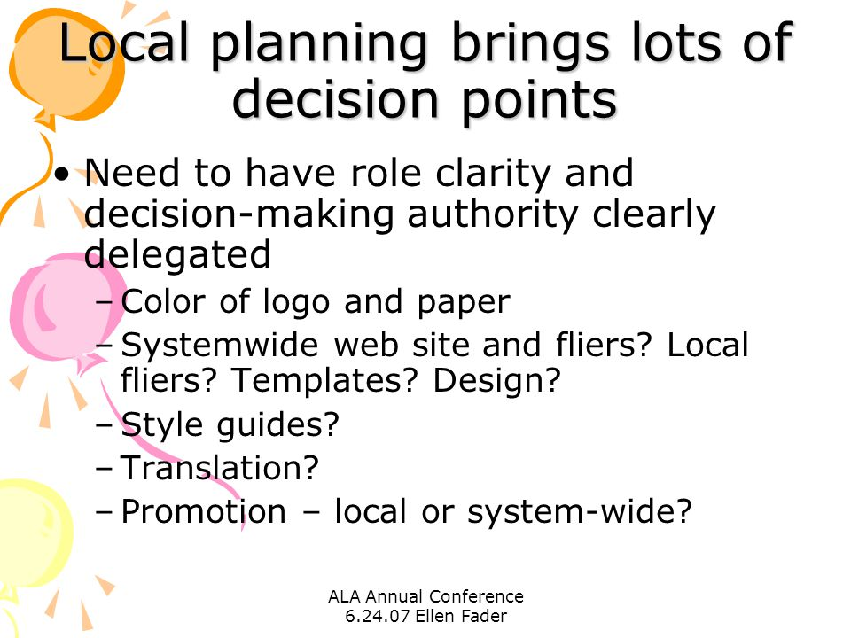 ALA Annual Conference 6.24.07 Ellen Fader Local planning brings lots of decision points Need to have role clarity and decision-making authority clearly delegated –Color of logo and paper –Systemwide web site and fliers.