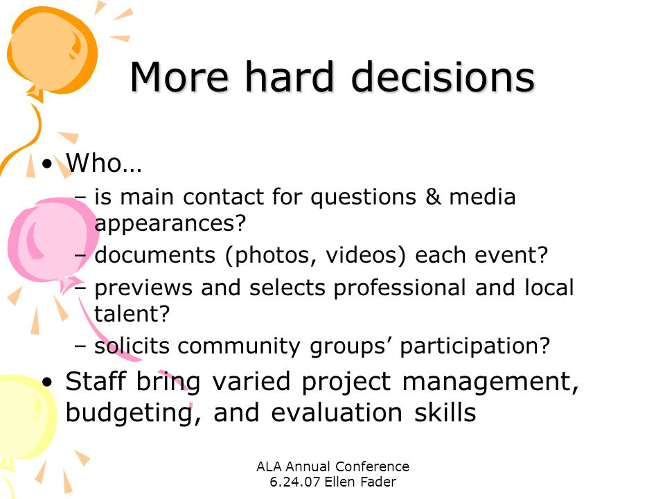 ALA Annual Conference 6.24.07 Ellen Fader More hard decisions Who… –is main contact for questions & media appearances? –documents (photos, videos) eac