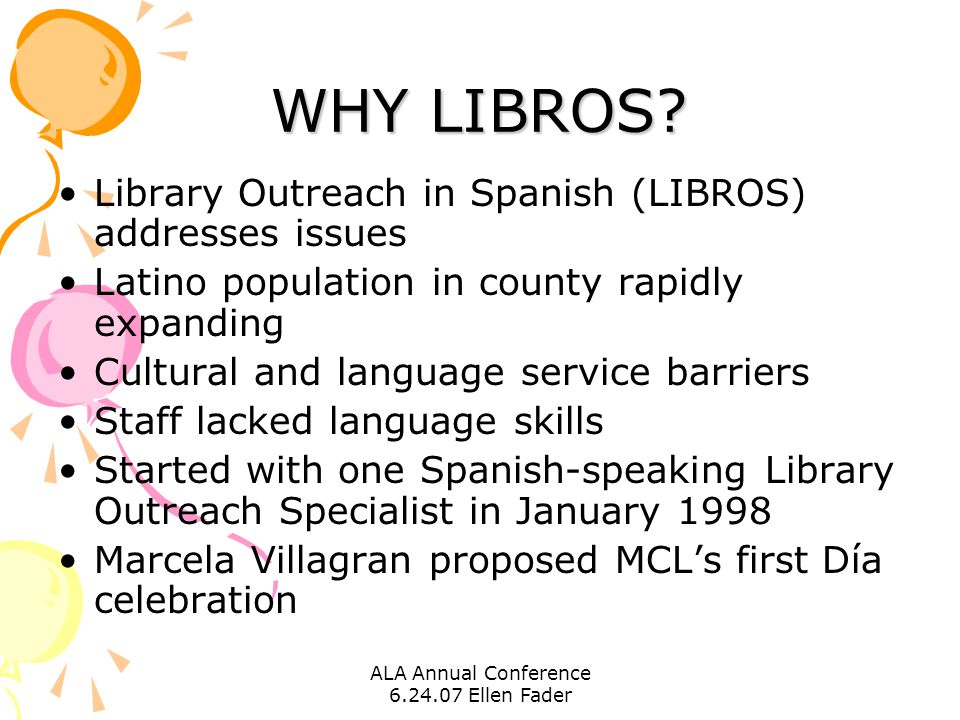 ALA Annual Conference 6.24.07 Ellen Fader WHY LIBROS? Library Outreach in Spanish (LIBROS) addresses issues Latino population in county rapidly expand