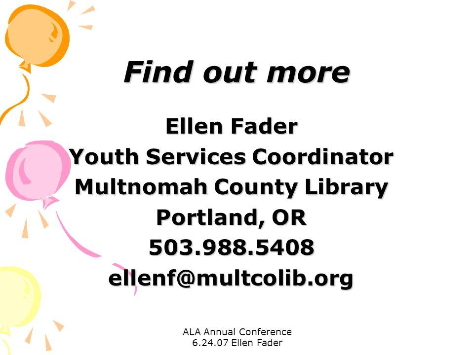 ALA Annual Conference 6.24.07 Ellen Fader Find out more Ellen Fader Youth Services Coordinator Multnomah County Library Portland, OR 503.988.5408ellen