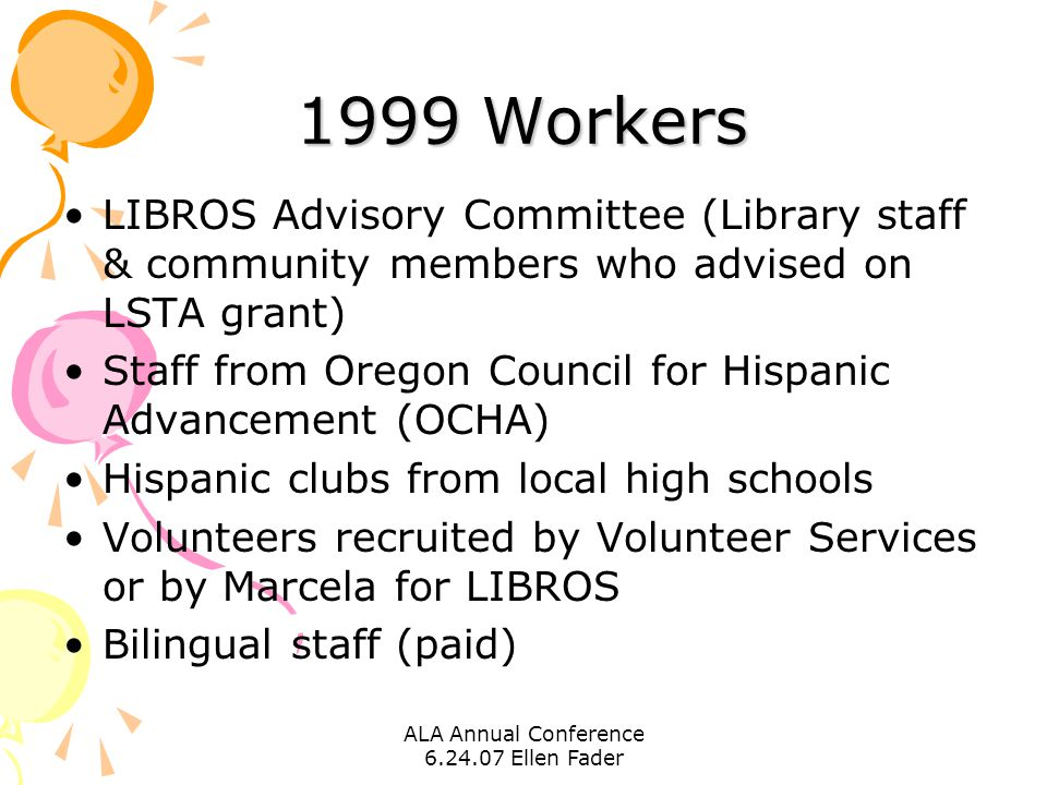 ALA Annual Conference 6.24.07 Ellen Fader 1999 Workers LIBROS Advisory Committee (Library staff & community members who advised on LSTA grant) Staff from Oregon Council for Hispanic Advancement (OCHA) Hispanic clubs from local high schools Volunteers recruited by Volunteer Services or by Marcela for LIBROS Bilingual staff (paid)