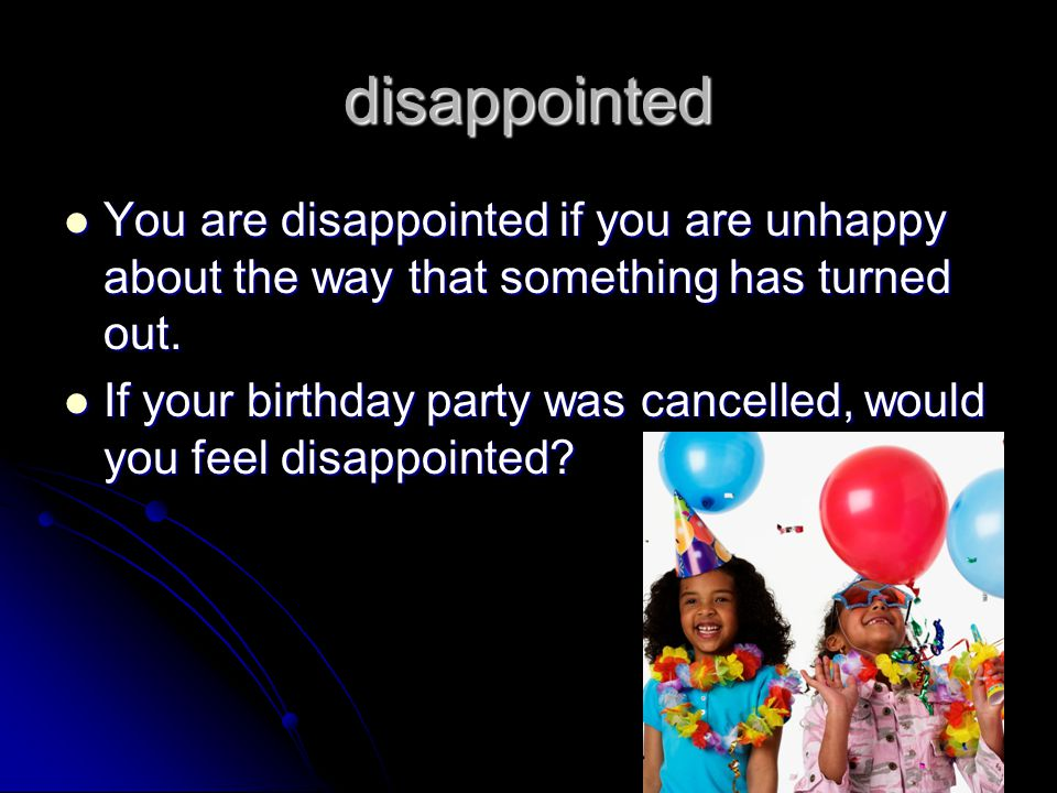 disappointed You are disappointed if you are unhappy about the way that something has turned out.