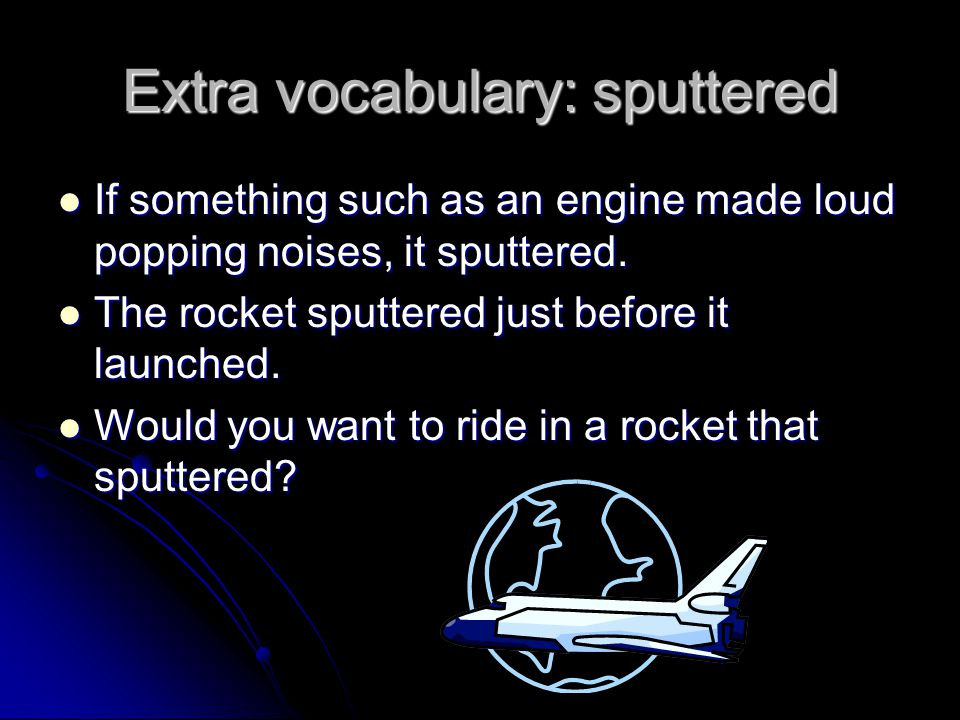 Extra vocabulary: sputtered If something such as an engine made loud popping noises, it sputtered.