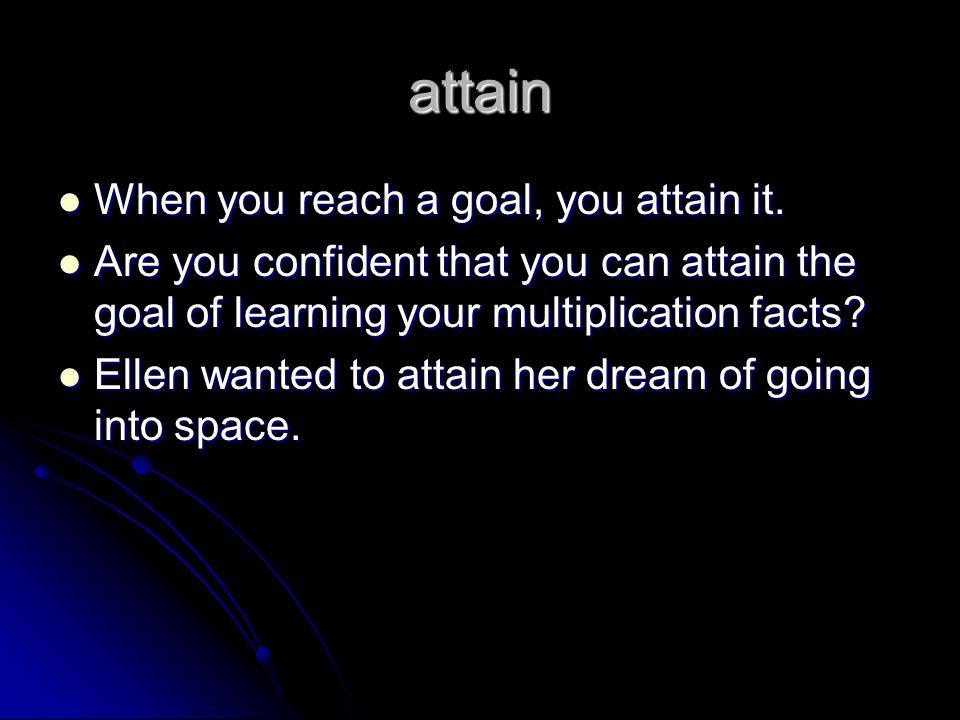 attain When you reach a goal, you attain it. When you reach a goal, you attain it.
