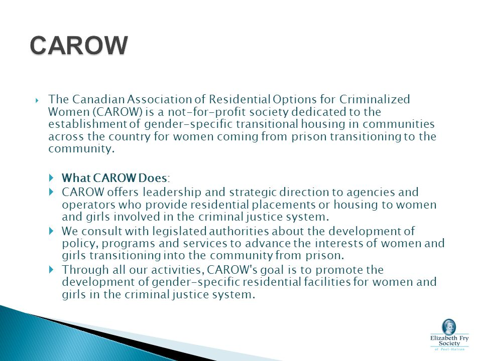  The Canadian Association of Residential Options for Criminalized Women (CAROW) is a not-for-profit society dedicated to the establishment of gender-