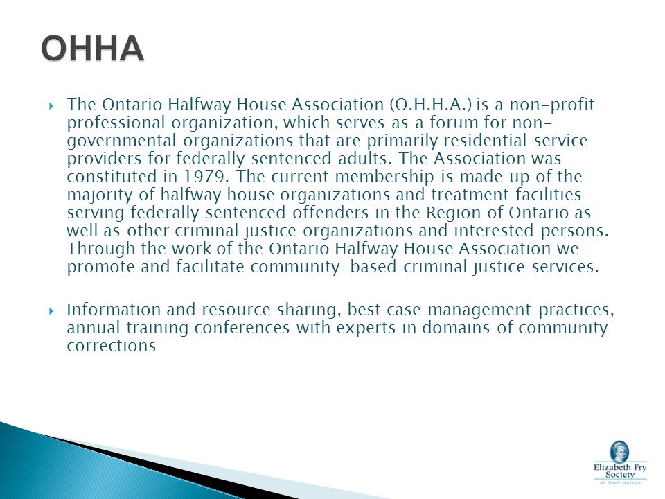  The Ontario Halfway House Association (O.H.H.A.) is a non-profit professional organization, which serves as a forum for non- governmental organizati