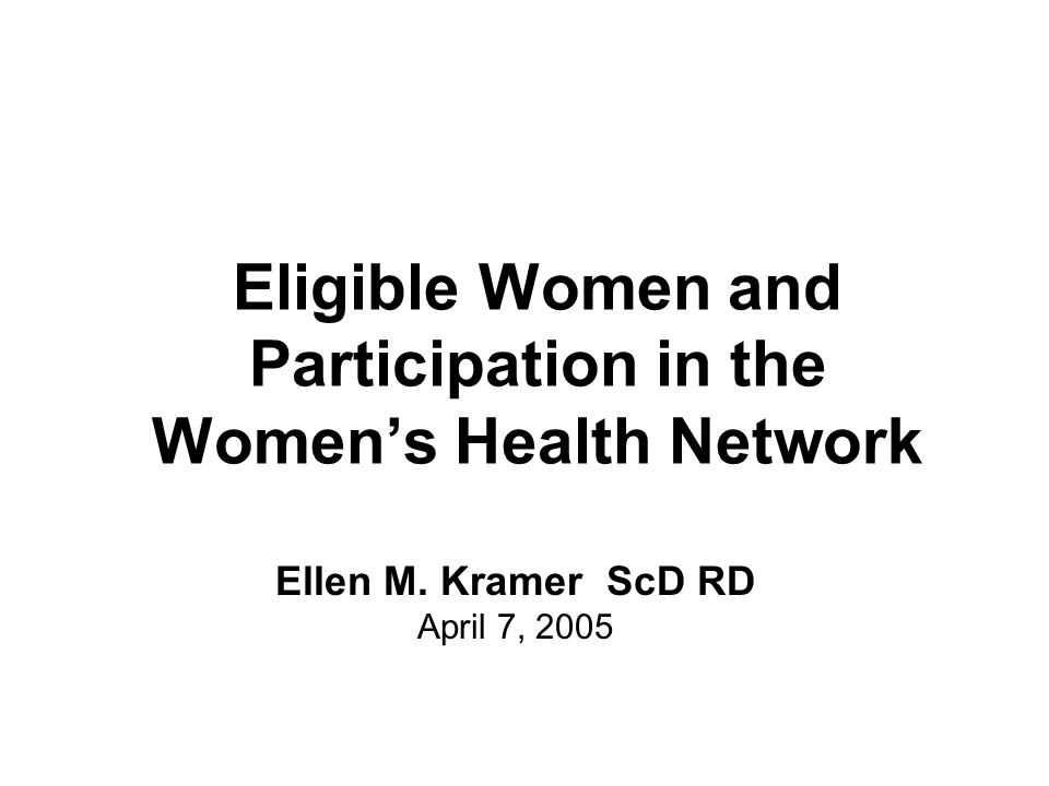 Eligible Women and Participation in the Women's Health Network Ellen M. Kramer ScD RD April 7, 2005