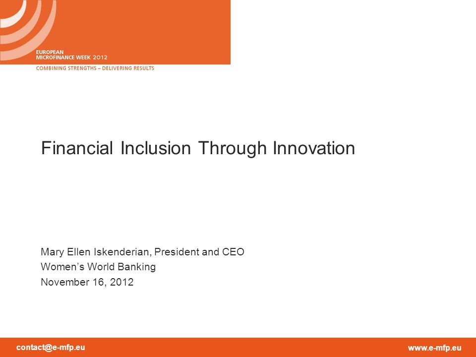 contact@e-mfp.eu www.e-mfp.eu Financial Inclusion Through Innovation Mary Ellen Iskenderian, President and CEO Women's World Banking November 16, 2012