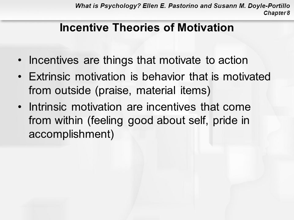 What is Psychology? Ellen E. Pastorino and Susann M. Doyle-Portillo Chapter 8 Incentive Theories of Motivation Incentives are things that motivate to
