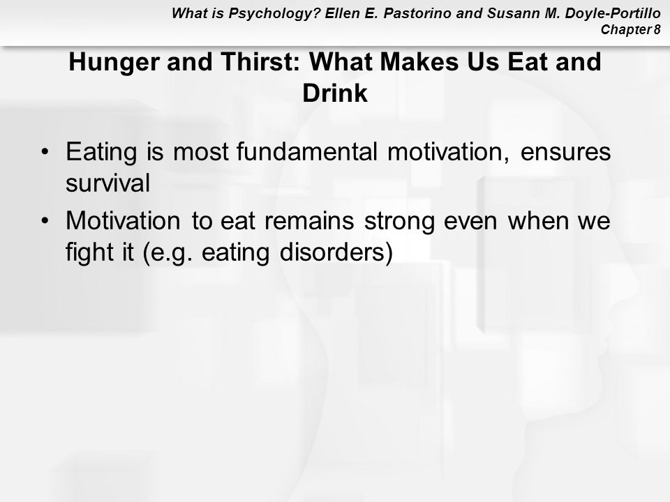What is Psychology? Ellen E. Pastorino and Susann M. Doyle-Portillo Chapter 8 Hunger and Thirst: What Makes Us Eat and Drink Eating is most fundamenta