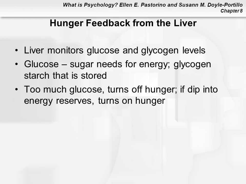What is Psychology? Ellen E. Pastorino and Susann M. Doyle-Portillo Chapter 8 Hunger Feedback from the Liver Liver monitors glucose and glycogen level
