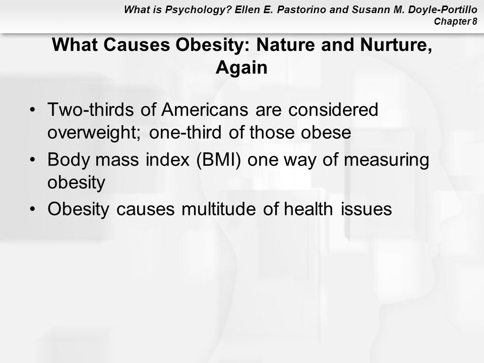 What is Psychology? Ellen E. Pastorino and Susann M. Doyle-Portillo Chapter 8 What Causes Obesity: Nature and Nurture, Again Two-thirds of Americans a