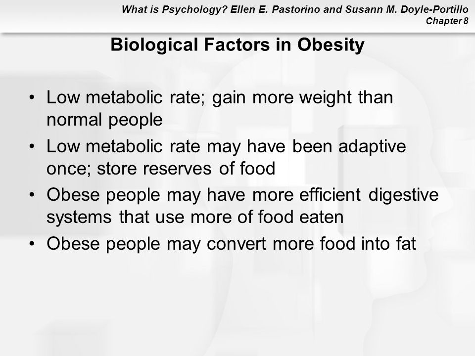 What is Psychology? Ellen E. Pastorino and Susann M. Doyle-Portillo Chapter 8 Biological Factors in Obesity Low metabolic rate; gain more weight than