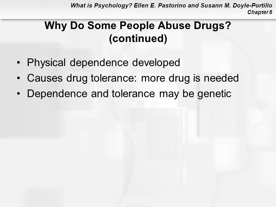What is Psychology? Ellen E. Pastorino and Susann M. Doyle-Portillo Chapter 8 Why Do Some People Abuse Drugs? (continued) Physical dependence develope