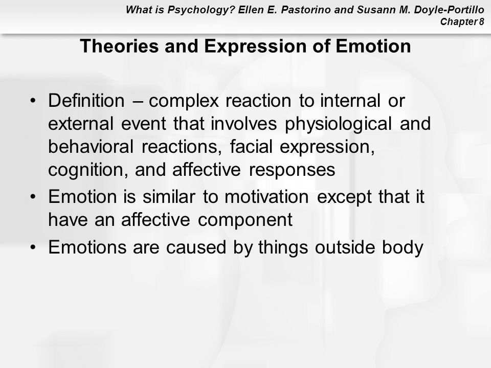 What is Psychology? Ellen E. Pastorino and Susann M. Doyle-Portillo Chapter 8 Theories and Expression of Emotion Definition – complex reaction to inte