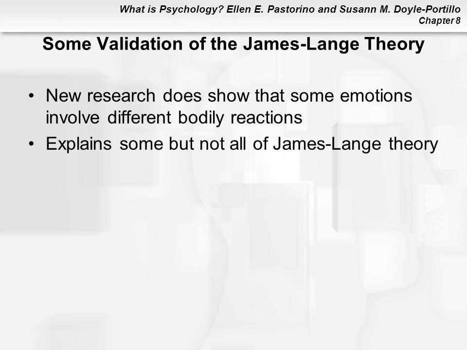 What is Psychology? Ellen E. Pastorino and Susann M. Doyle-Portillo Chapter 8 Some Validation of the James-Lange Theory New research does show that so
