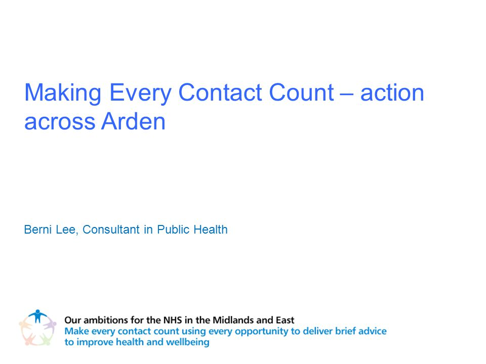 Making Every Contact Count – action across Arden Berni Lee, Consultant in Public Health