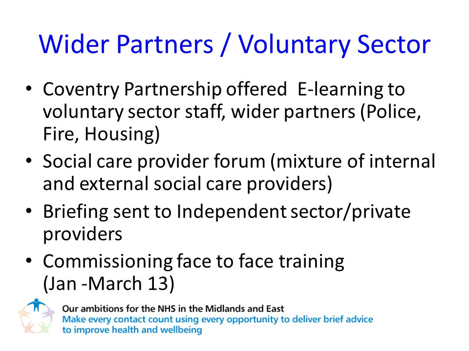 Wider Partners / Voluntary Sector Coventry Partnership offered E-learning to voluntary sector staff, wider partners (Police, Fire, Housing) Social care provider forum (mixture of internal and external social care providers) Briefing sent to Independent sector/private providers Commissioning face to face training (Jan -March 13)