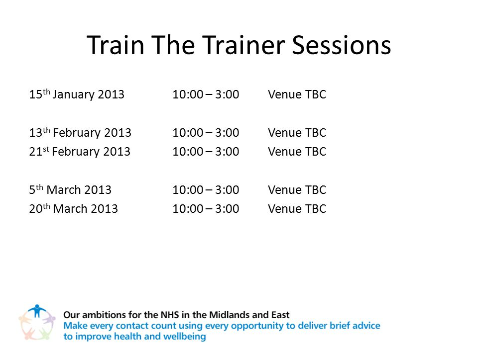 Train The Trainer Sessions 15 th January 201310:00 – 3:00Venue TBC 13 th February 201310:00 – 3:00Venue TBC 21 st February 201310:00 – 3:00Venue TBC 5 th March 201310:00 – 3:00Venue TBC 20 th March 201310:00 – 3:00Venue TBC