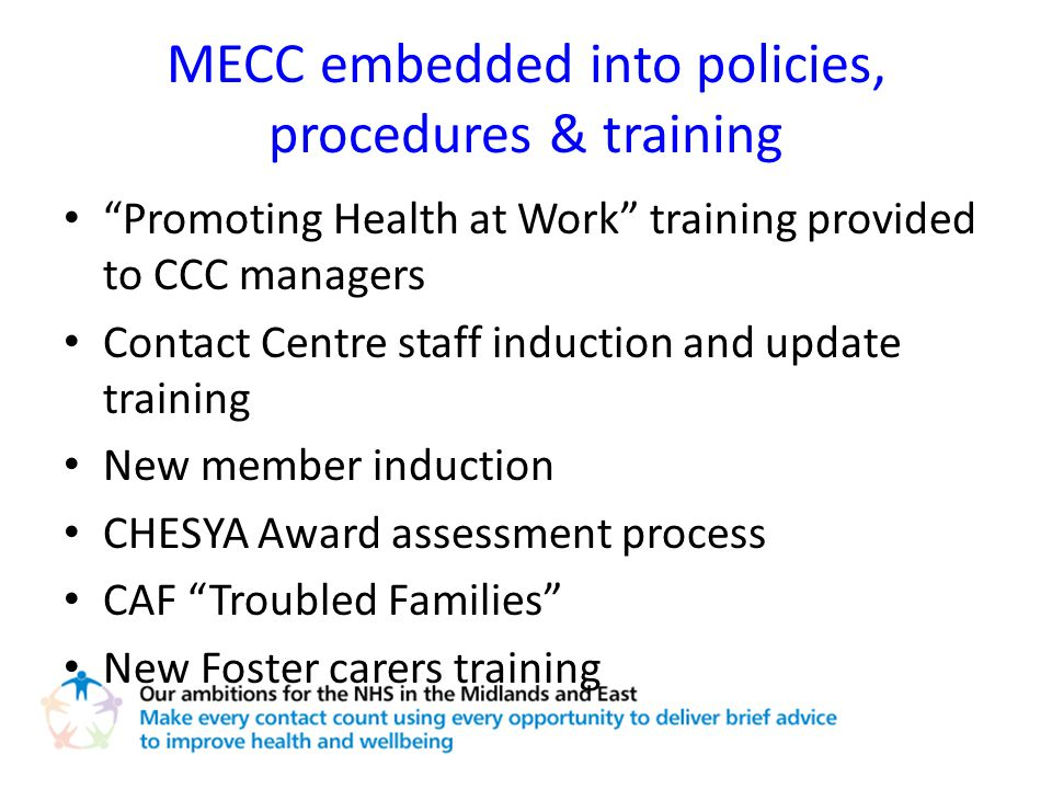 MECC embedded into policies, procedures & training Promoting Health at Work training provided to CCC managers Contact Centre staff induction and update training New member induction CHESYA Award assessment process CAF Troubled Families New Foster carers training