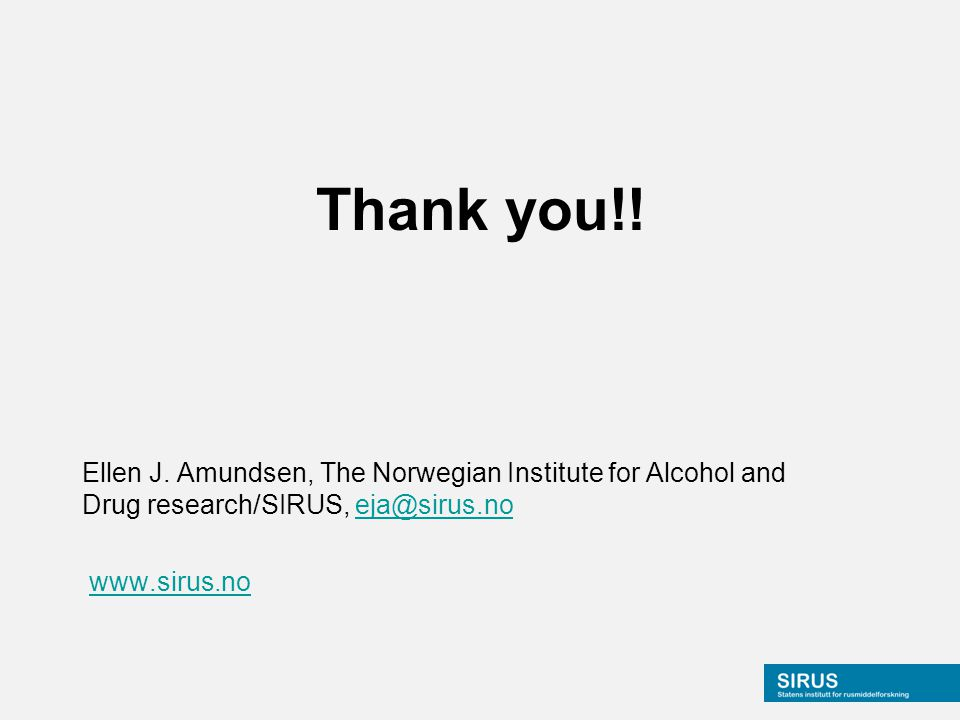 Thank you!! Ellen J. Amundsen, The Norwegian Institute for Alcohol and Drug research/SIRUS, eja@sirus.noeja@sirus.no www.sirus.no