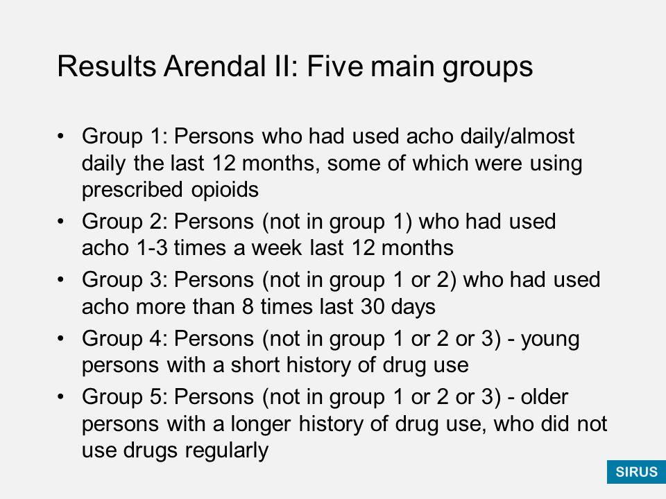 Results Arendal II: Five main groups Group 1: Persons who had used acho daily/almost daily the last 12 months, some of which were using prescribed opioids Group 2: Persons (not in group 1) who had used acho 1-3 times a week last 12 months Group 3: Persons (not in group 1 or 2) who had used acho more than 8 times last 30 days Group 4: Persons (not in group 1 or 2 or 3) - young persons with a short history of drug use Group 5: Persons (not in group 1 or 2 or 3) - older persons with a longer history of drug use, who did not use drugs regularly