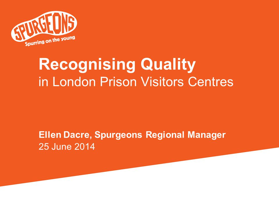 Recognising Quality in London Prison Visitors Centres Ellen Dacre, Spurgeons Regional Manager 25 June 2014