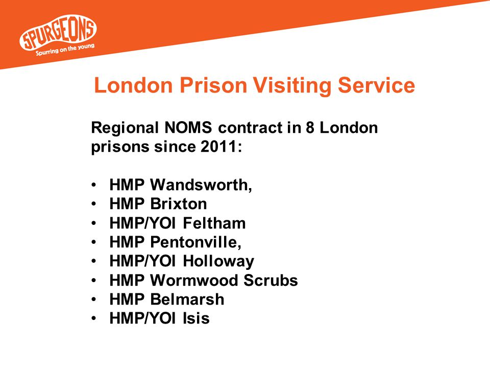 London Prison Visiting Service Regional NOMS contract in 8 London prisons since 2011: HMP Wandsworth, HMP Brixton HMP/YOI Feltham HMP Pentonville, HMP/YOI Holloway HMP Wormwood Scrubs HMP Belmarsh HMP/YOI Isis