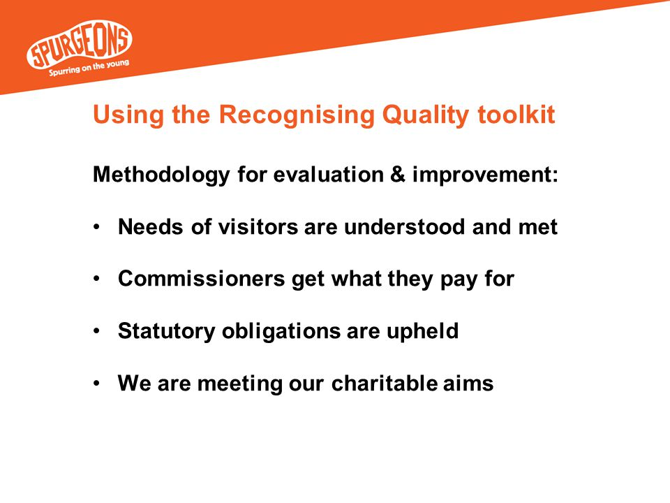 Using the Recognising Quality toolkit Methodology for evaluation & improvement: Needs of visitors are understood and met Commissioners get what they pay for Statutory obligations are upheld We are meeting our charitable aims