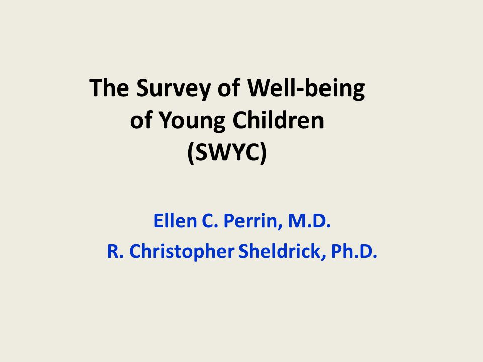 The Survey of Well-being of Young Children (SWYC) Ellen C. Perrin, M.D. R. Christopher Sheldrick, Ph.D.