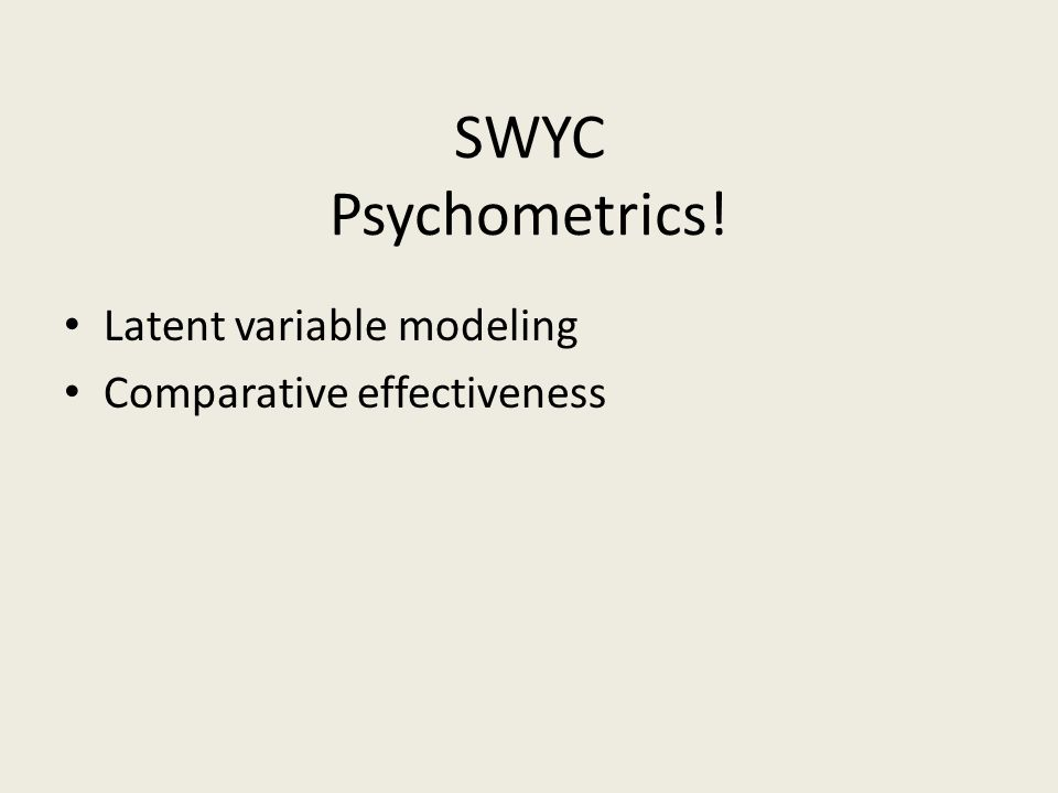 SWYC Psychometrics! Latent variable modeling Comparative effectiveness