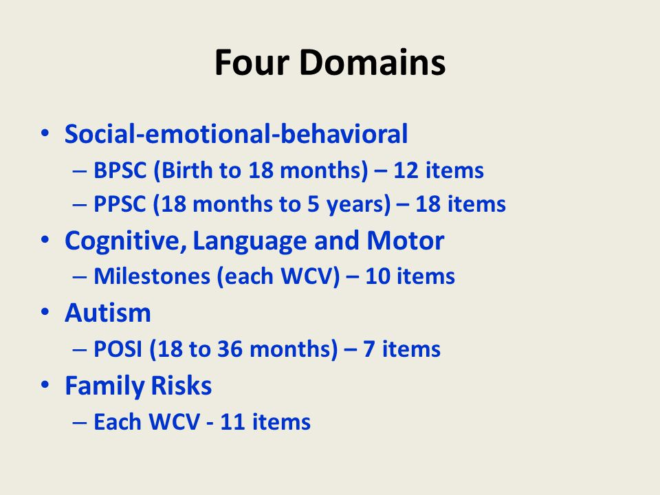 Four Domains Social-emotional-behavioral – BPSC (Birth to 18 months) – 12 items – PPSC (18 months to 5 years) – 18 items Cognitive, Language and Motor