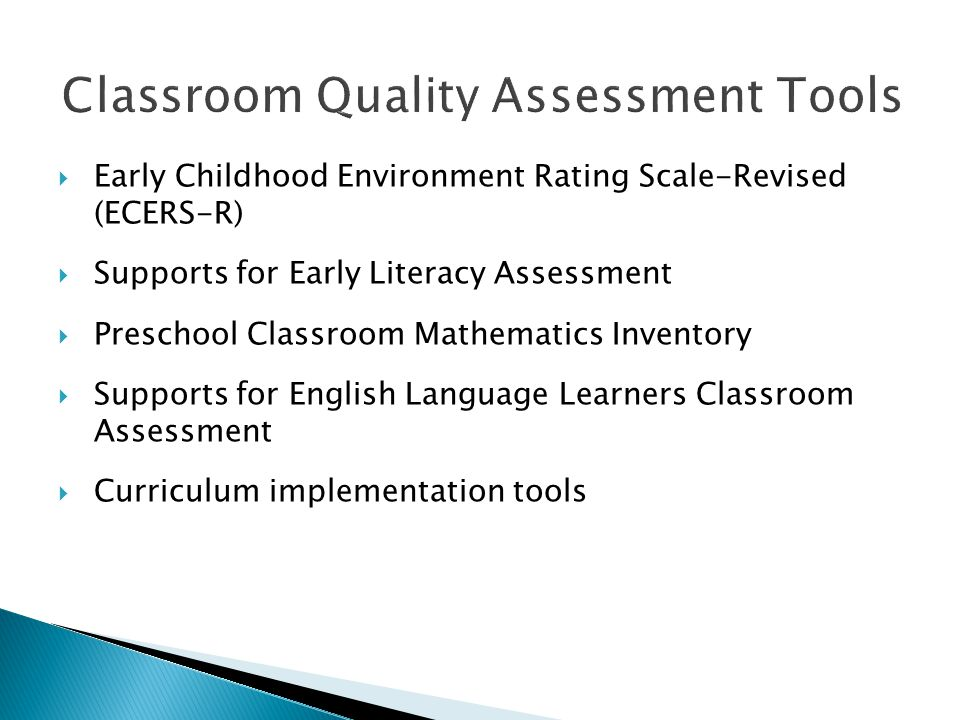  Early Childhood Environment Rating Scale-Revised (ECERS-R)  Supports for Early Literacy Assessment  Preschool Classroom Mathematics Inventory  Supports for English Language Learners Classroom Assessment  Curriculum implementation tools