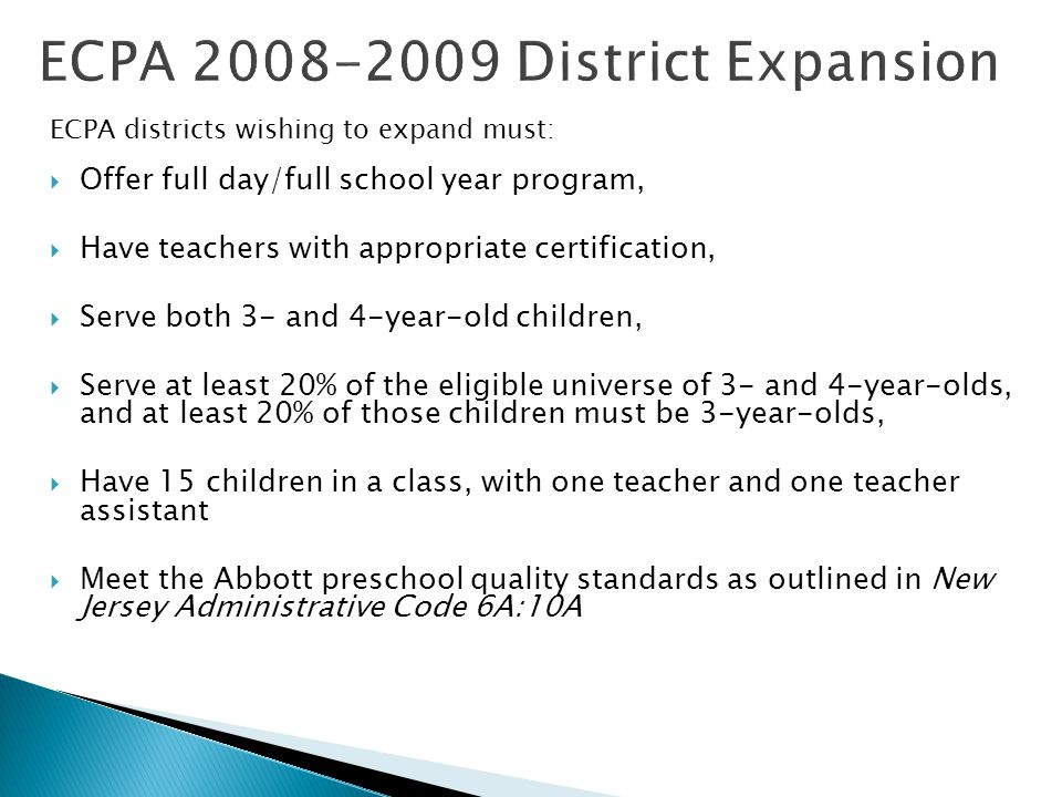 ECPA districts wishing to expand must:  Offer full day/full school year program,  Have teachers with appropriate certification,  Serve both 3- and 4-year-old children,  Serve at least 20% of the eligible universe of 3- and 4-year-olds, and at least 20% of those children must be 3-year-olds,  Have 15 children in a class, with one teacher and one teacher assistant  Meet the Abbott preschool quality standards as outlined in New Jersey Administrative Code 6A:10A
